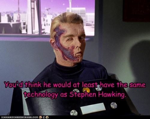 You'd think he would at least have the same technology as Stephen Hawking.