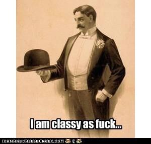 I am classy as fuck...