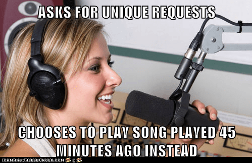 ASKS FOR UNIQUE REQUESTS  CHOOSES TO PLAY SONG PLAYED 45 MINUTES AGO INSTEAD