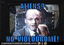 ALIENS?  NO, VIDEODROME!