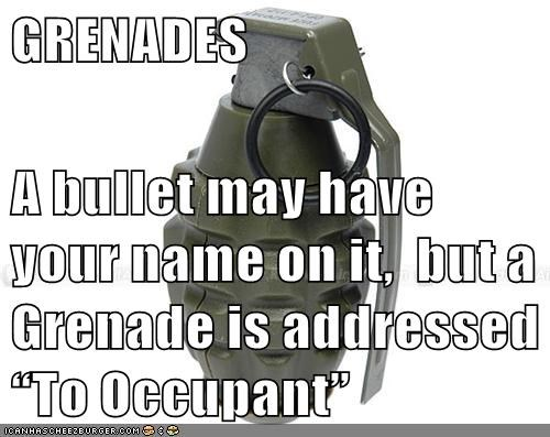 "GRENADES  A bullet may have your name on it,  but a Grenade is addressed ""To Occupant"""