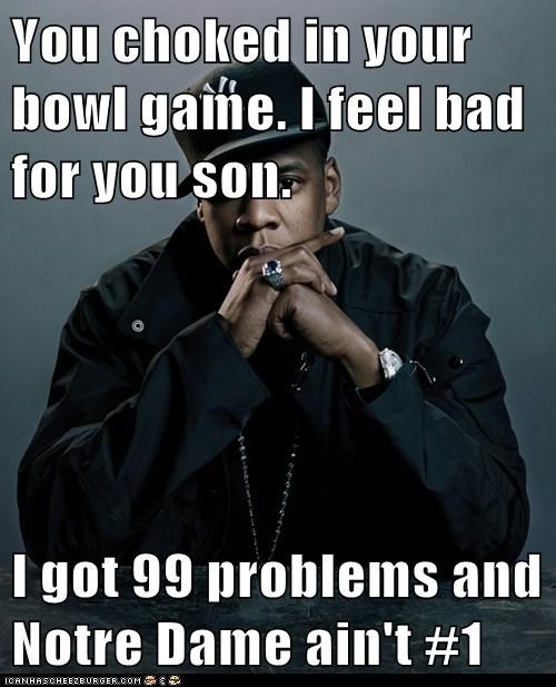 You choked in your bowl game. I feel bad for you son.  I got 99 problems and Notre Dame ain't #1
