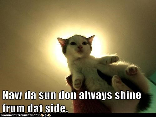 Naw da sun don always shine frum dat side.