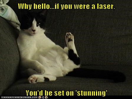 Why hello...if you were a laser,  You'd be set on 'stunning'