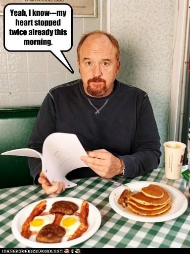 heart,eggs,unhealthy,louis ck,pancakes,eating,stopped,bacon