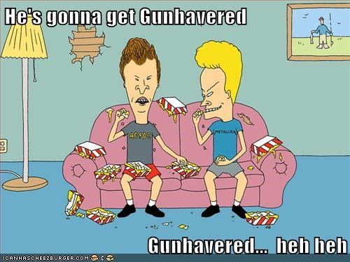 He's gonna get Gunhavered                                         Gunhavered...  heh heh