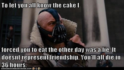 To let you all know the cake I   forced you to eat the other day was a lie. It doesnt represent friendship. You'll all die in 36 hours.