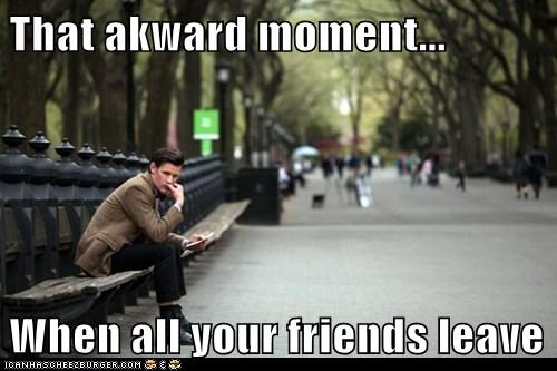 That akward moment...  When all your friends leave