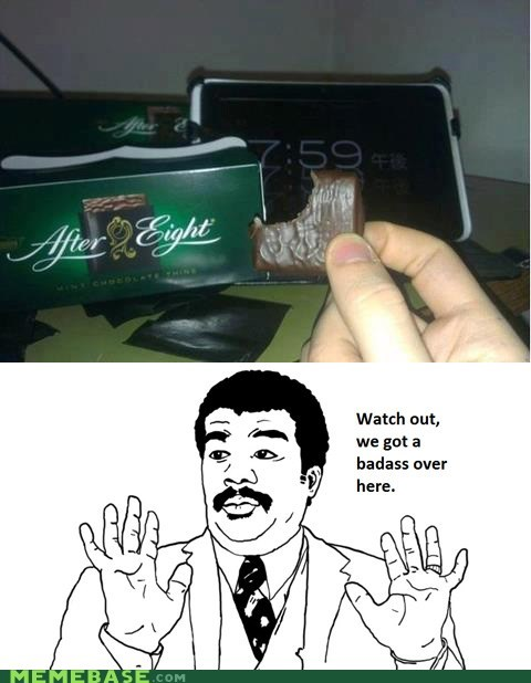 after eight,watch out,chocolate,we got a badass over here