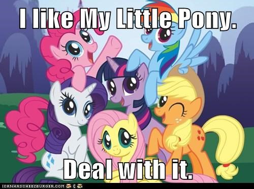 I like My Little Pony.  Deal with it.