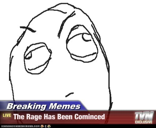 Breaking Memes - The Rage Has Been Cominced