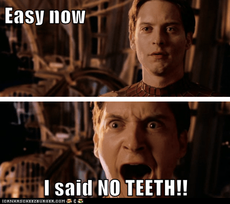 Easy now  I said NO TEETH!!