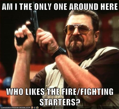 AM I THE ONLY ONE AROUND HERE  WHO LIKES THE FIRE/FIGHTING STARTERS?