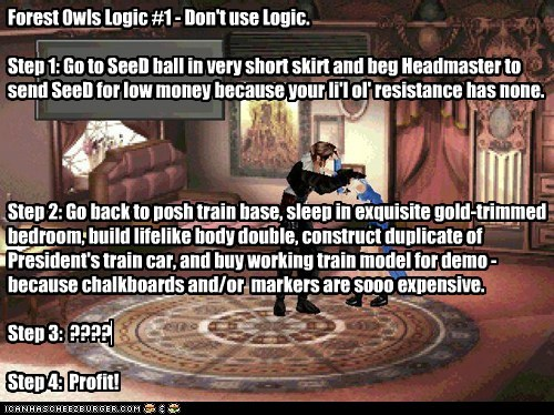 Forest Owls Logic #1 - Don't use Logic.   Step 1: Go to SeeD ball in very short skirt and beg Headmaster to send SeeD for low money because your li'l ol' resistance has none.     Step 2: Go back to posh train base, sleep in exquisite gold-trimmed bedroom,