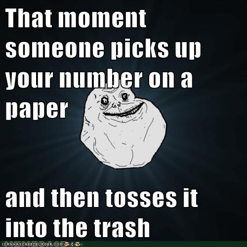 That moment someone picks up your number on a paper  and then tosses it into the trash