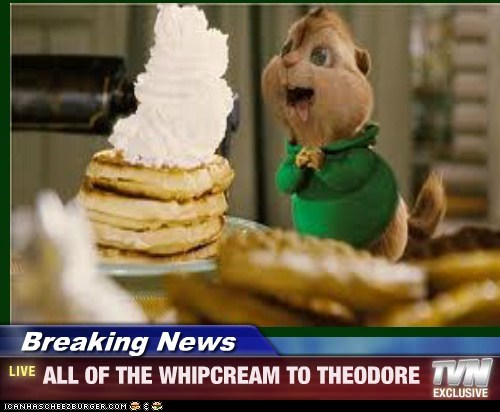 Breaking News - ALL OF THE WHIPCREAM TO THEODORE