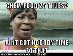 CHEW FOOD 25 TIMES?  AINT GOT NOBODY TIME FO THAT