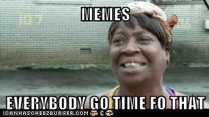 MEMES  EVERYBODY GO TIME FO THAT