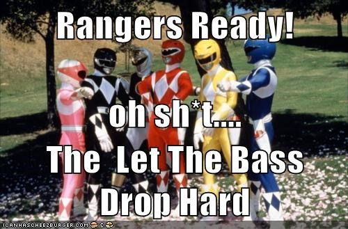 Rangers Ready! oh sh*t.... The  Let The Bass Drop Hard