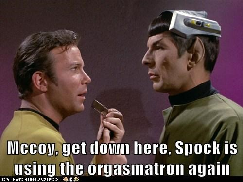 Mccoy, get down here, Spock is using the orgasmatron again