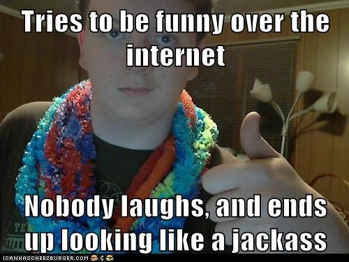 Tries to be funny over the internet   Nobody laughs, and ends up looking like a jackass