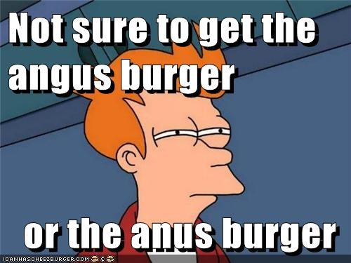 Not sure to get the angus burger    or the anus burger