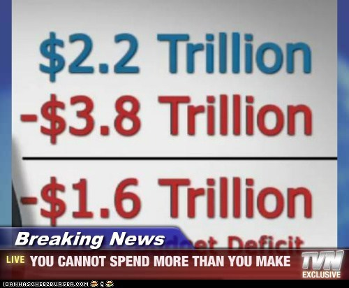Breaking News - YOU CANNOT SPEND MORE THAN YOU MAKE
