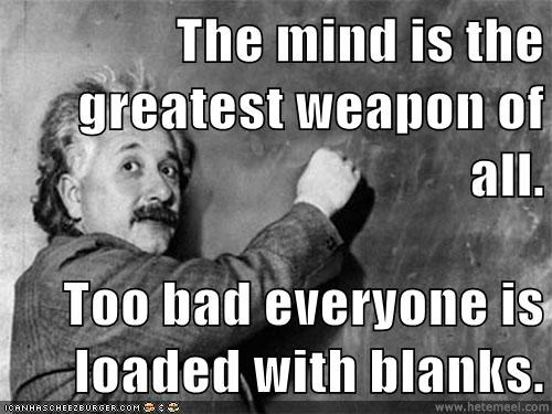 The mind is the greatest weapon of all.  Too bad everyone is loaded with blanks.