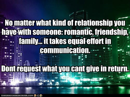 No matter what kind of relationship you have with someone: romantic, friendship, family... it takes equal effort in communication.   Dont request what you cant give in return.