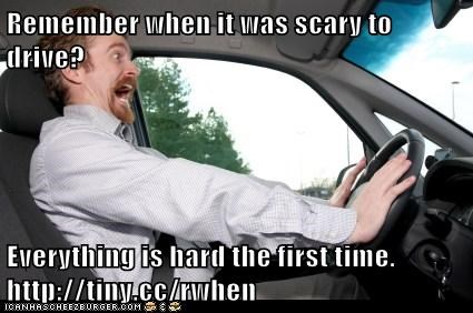 Remember when it was scary to drive?  Everything is hard the first time. http://tiny.cc/rwhen