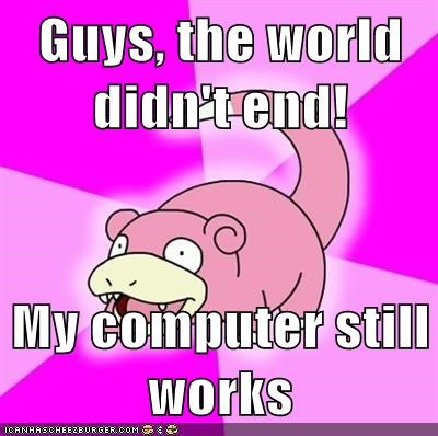 Guys, the world didn't end!  My computer still works