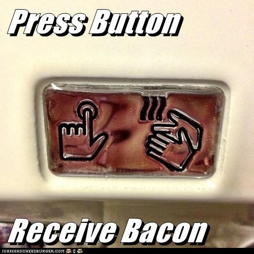 Press Button  Receive Bacon
