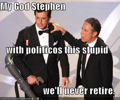My God Stephen with politicos this stupid we'll never retire.
