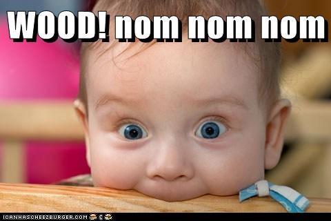 WOOD! nom nom nom