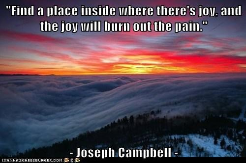 """Find a place inside where there's joy, and the joy will burn out the pain.""  - Joseph Campbell -"