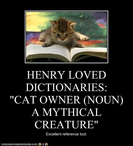"HENRY LOVED DICTIONARIES:         ""CAT OWNER (NOUN) A MYTHICAL CREATURE"""