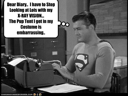 Dear Diary..  I have to Stop Looking at Lois with my X-RAY VISION... The Pup Tent I get in my Costume is embarrassing..