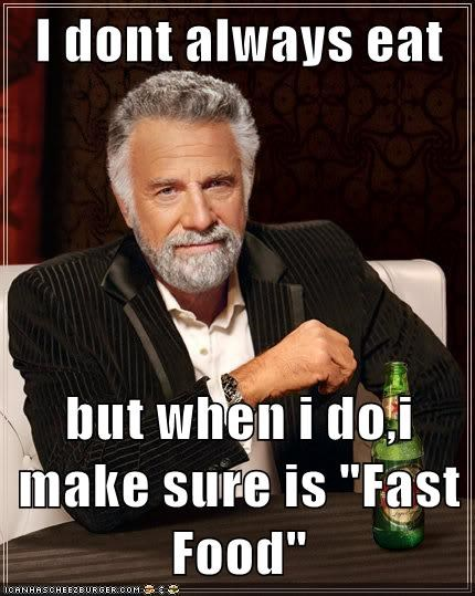 "I dont always eat   but when i do,i make sure is ""Fast Food"""