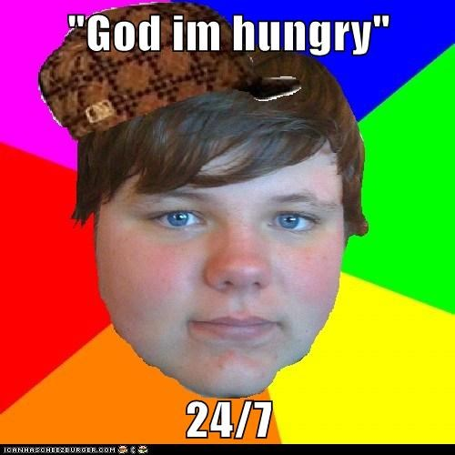 """God im hungry""  24/7"