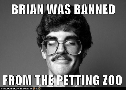 BRIAN WAS BANNED  FROM THE PETTING ZOO