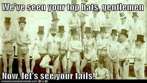We've seen your top hats, gentlemen  Now, let's see your tails!