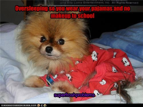 Oversleeping so you wear your pajamas and no makeup to school