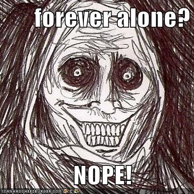 forever alone?                NOPE!