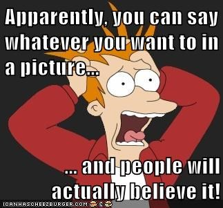 Apparently, you can say whatever you want to in a picture...  ... and people will actually believe it!