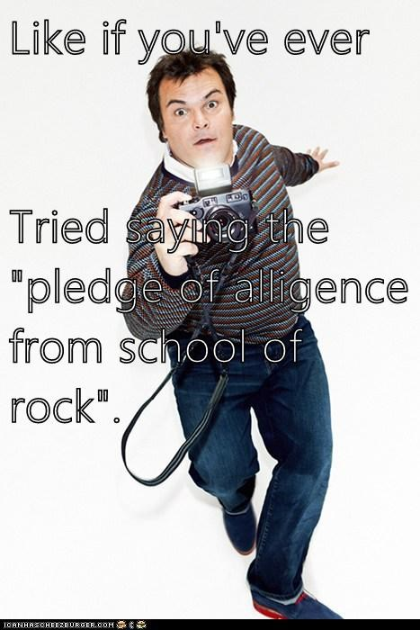 "Like if you've ever  Tried saying the ""pledge of alligence from school of rock""."