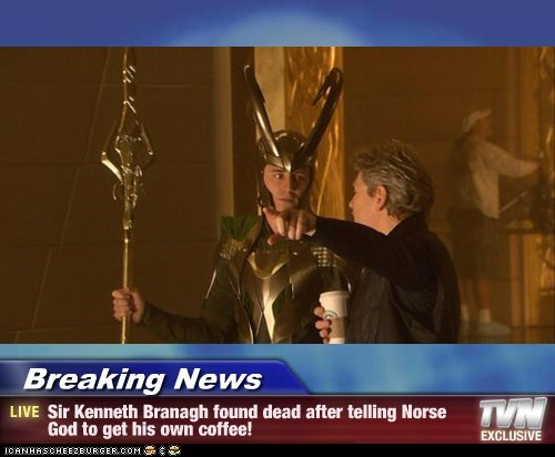 Breaking News - Sir Kenneth Branagh found dead after telling Norse God to get his own coffee!