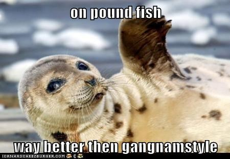 on pound fish  way better then gangnamstyle