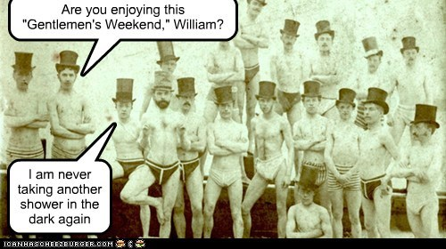 "Are you enjoying this  ""Gentlemen's Weekend,"" William?"