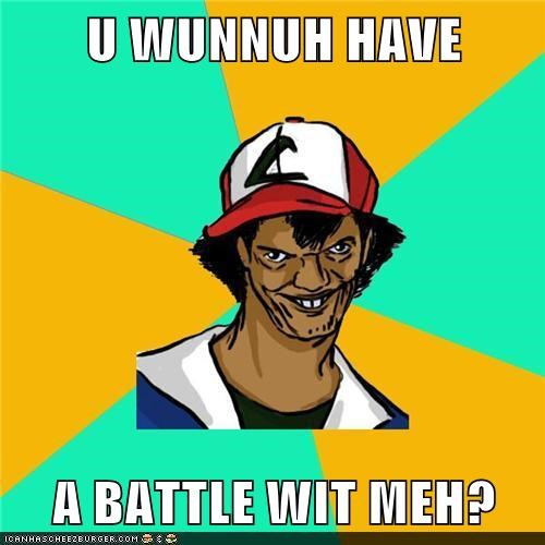 U WUNNUH HAVE  A BATTLE WIT MEH?
