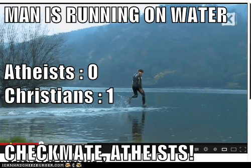 MAN IS RUNNING ON WATER Atheists : 0                                         Christians : 1 CHECKMATE, ATHEISTS!